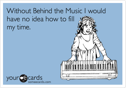 Without Behind the Music I would have no idea how to fill my time.