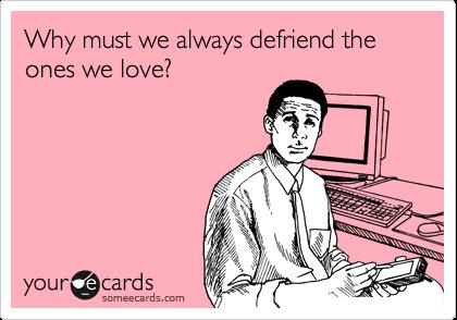 Why must we always defriend the ones we love?