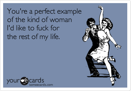 You're a perfect example of the kind of woman I'd like to fuck for  the rest of my life.