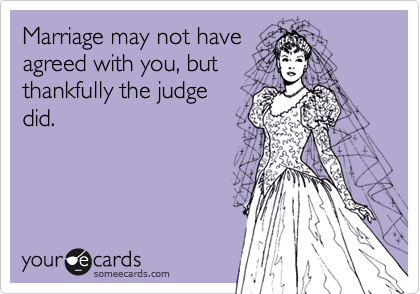 Marriage may not have agreed with you, but thankfully the judge did.
