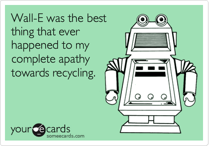 Wall-E was the bestthing that everhappened to mycomplete apathytowards recycling.