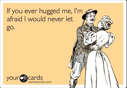 If you ever hugged me, I'mafraid I would never letgo.