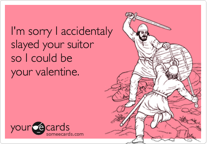 I'm sorry I accidentalyslayed your suitorso I could be your valentine.