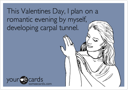 This Valentines Day, I plan on a romantic evening by myself, developing carpal tunnel.