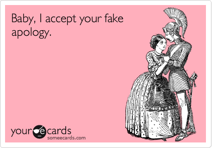 Baby, I accept your fake apology.