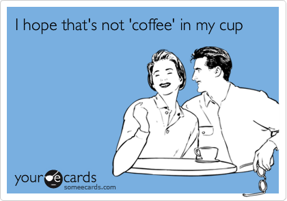 I hope that's not 'coffee' in my cup