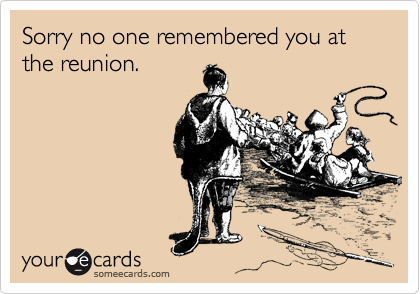 Sorry no one remembered you at the reunion.