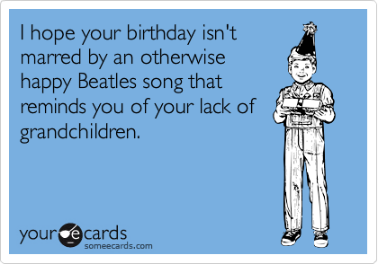 I hope your birthday isn't marred by an otherwise happy Beatles song that reminds you of your lack of grandchildren.