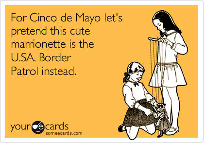 For Cinco de Mayo let's pretend this cute marrionette is the U.SA. Border Patrol instead.