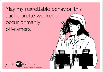 May my regrettable behavior this bachelorette weekend occur primarily off-camera.