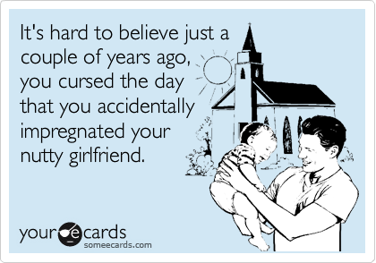 It's hard to believe just acouple of years ago,you cursed the daythat you accidentallyimpregnated yournutty girlfriend.