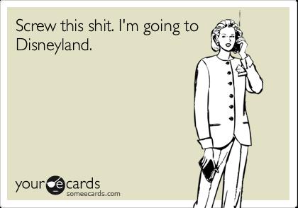 Screw this shit. I'm going toDisneyland.