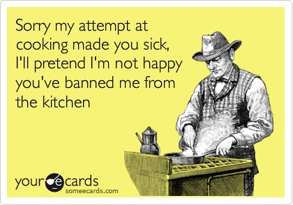 Sorry my attempt at cooking made you sick, I'll pretend I'm not happy you've banned me from the kitchen