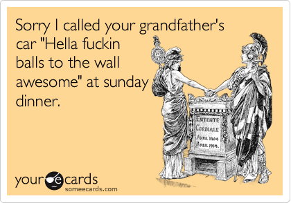 """Sorry I called your grandfather's car """"Hella fuckin balls to the wall awesome"""" at sunday dinner."""