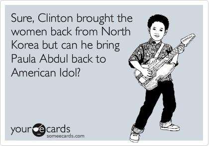 Sure, Clinton brought the women back from North Korea but can he bring Paula Abdul back to American Idol?
