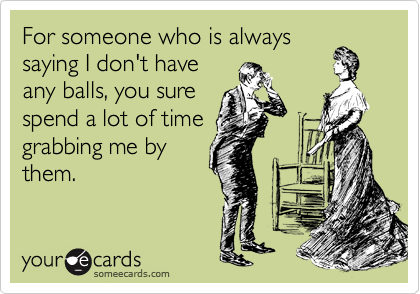 For someone who is always saying I don't have any balls, you sure spend a lot of time grabbing me by them.