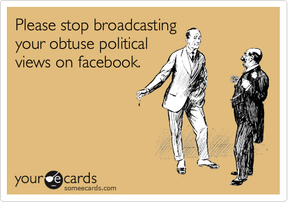 Please stop broadcasting your obtuse political views on facebook.