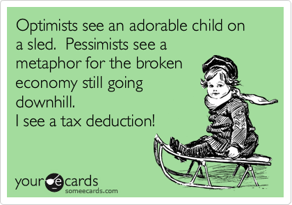 Optimists see an adorable child on a sled.  Pessimists see ametaphor for the brokeneconomy still goingdownhill.I see a tax deduction!