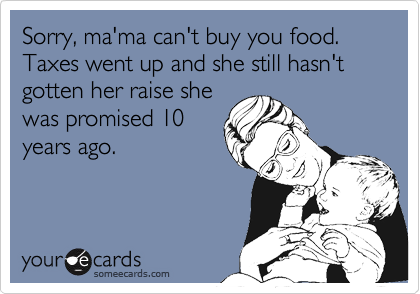Sorry, ma'ma can't buy you food. Taxes went up and she still hasn't gotten her raise she