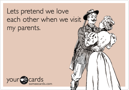 Lets pretend we loveeach other when we visitmy parents.