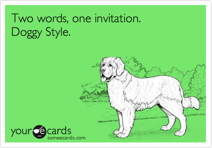 Two words, one invitation.  Doggy Style.