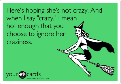 """Here's hoping she's not crazy. And when I say """"crazy,"""" I mean hot enough that you choose to ignore her craziness."""