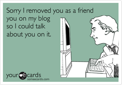 Sorry I removed you as a friendyou on my blogso I could talkabout you on it.