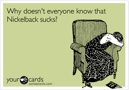 Why doesn't everyone know that Nickelback sucks?