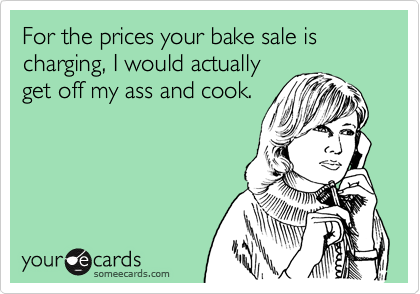 For the prices your bake sale is charging, I would actually get off my ass and cook.