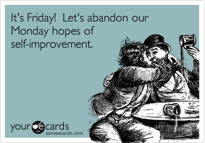 It's Friday!  Let's abandon our Monday hopes ofself-improvement.