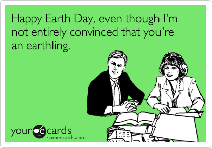 Happy Earth Day, even though I'm not entirely convinced that you're an earthling.