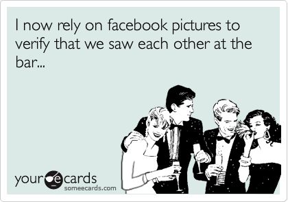 I now rely on facebook pictures to verify that we saw each other at the bar...