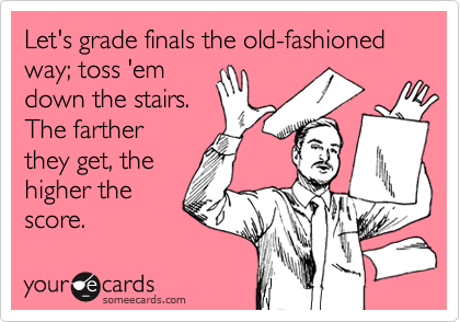 Let's grade finals the old-fashionedway; toss 'emdown the stairs. The fartherthey get, thehigher thescore.