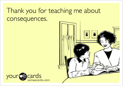 Thank you for teaching me about consequences.