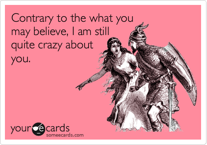 Contrary to the what you may believe, I am still quite crazy about you.