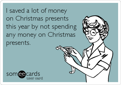 I saved a lot of money on Christmas presents this year by not spending any money on Christmas presents.