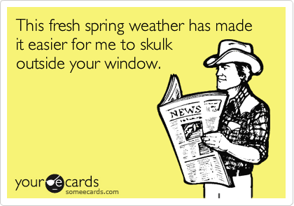 This fresh spring weather has made it easier for me to skulkoutside your window.