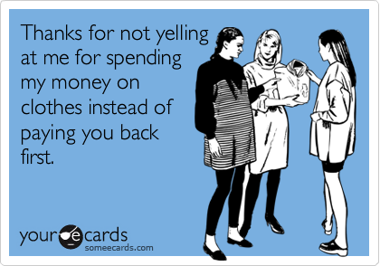 Thanks for not yellingat me for spendingmy money onclothes instead ofpaying you backfirst.