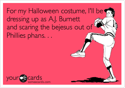 For my Halloween costume, I'll be dressing up as A.J. Burnett and scaring the bejesus out of Phillies phans. . .