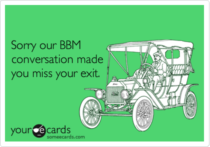 Sorry our BBMconversation madeyou miss your exit.