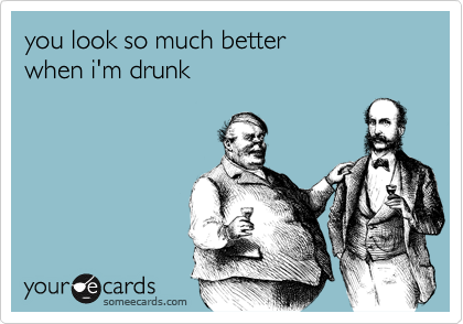 you look so much better when i'm drunk