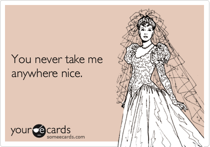 You never take meanywhere nice.