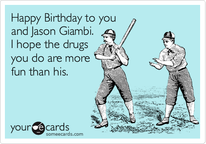 Happy Birthday to you and Jason Giambi.  I hope the drugs you do are more fun than his.