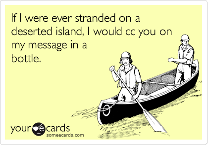 If I were ever stranded on a deserted island, I would cc you on my message in abottle.