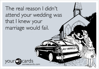 The real reason I didn'tattend your wedding wasthat I knew yourmarriage would fail.