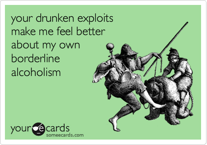 your drunken exploits  