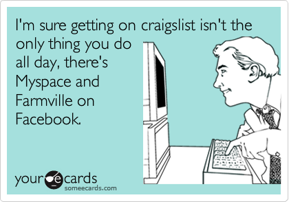 I'm sure getting on craigslist isn't the only thing you do all day, there's Myspace and Farmville on Facebook.