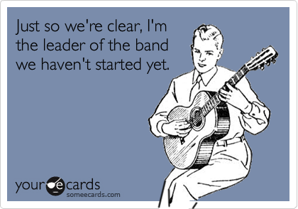 Just so we're clear, I'mthe leader of the bandwe haven't started yet.