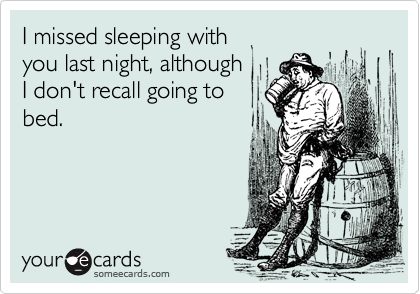 I missed sleeping with you last night, although I don't recall going to bed.