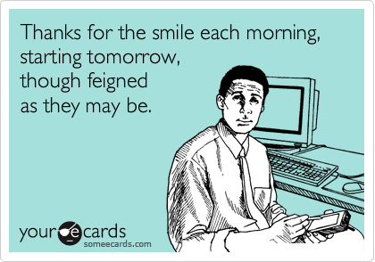 Thanks for the smile each morning, starting tomorrow,